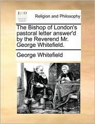 The Bishop of London's pastoral letter answer'd by the Reverend Mr. George Whitefield. - George Whitefield