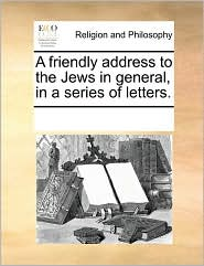 A friendly address to the Jews in general, in a series of letters. - See Notes Multiple Contributors