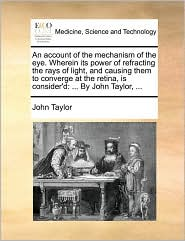 An account of the mechanism of the eye. Wherein its power of refracting the rays of light, and causing them to converge at the retina, is consider'd: . By John Taylor, . - John Taylor
