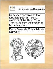 Le paysan parvenu: or, the fortunate peasant. Being memoirs of the life of Mr. - Translated from the French of M. de Marivaux. - Pierre Carlet de Chamblain de Marivaux