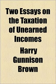 Two Essays On The Taxation Of Unearned Incomes - Harry Gunnison Brown