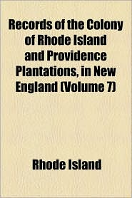 Records of the Colony of Rhode Island and Providence Plantations, in New England (Volume 7) - Rhode Island
