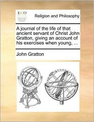 A journal of the life of that ancient servant of Christ John Gratton, giving an account of his exercises when young, ... - John Gratton