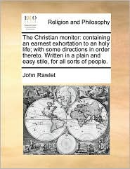 The Christian monitor: containing an earnest exhortation to an holy life; with some directions in order thereto. Written in a plain and easy stile, for all sorts of people. - John Rawlet