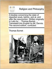 A treatise concerning the state of departed souls, before, and at, and after the resurrection. Written originally in Latin by ... Thomas Burnet, ... Translated into English by Mr. Dennis. The second edition, corrected. - Thomas Burnet