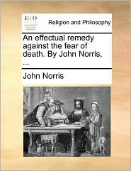 An effectual remedy against the fear of death. By John Norris, . - John Norris
