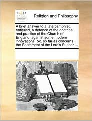 A brief answer to a late pamphlet, entituled, A defence of the doctrine and practice of the Church of England, against some modern innovations, &c. so far as concerns the Sacrament of the Lord's Supper ... - See Notes Multiple Contributors