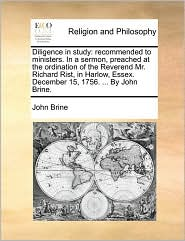 Diligence in study: recommended to ministers. In a sermon, preached at the ordination of the Reverend Mr. Richard Rist, in Harlow, Essex. December 15, 1756. ... By John Brine. - John Brine