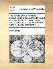 The nature of true holiness explained; in a discourse, delivered at a monthly exercise of prayer, with a sermon, on the twentieth of April, 1749. By John Brine. .... - John Brine