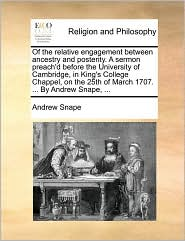 Of the relative engagement between ancestry and posterity. A sermon preach'd before the University of Cambridge, in King's College Chappel, on the 25th of March 1707. . By Andrew Snape, . - Andrew Snape