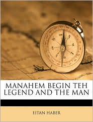 Manahem Begin Teh Legend and the Man