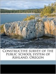 Constructive survey of the public school system of Ashland, Oregon - Created by Or. Committee for the construct Ashland