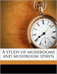 A Study Of Mushrooms And Mushroom Spawn