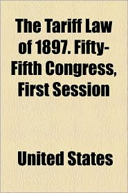 The Tariff Law Of 1897. Fifty-Fifth Congress, First Session - United States