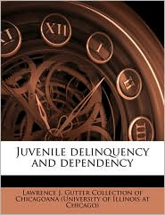 Juvenile delinquency and dependency - Created by Lawrence J. Gutter Collection of Chicago