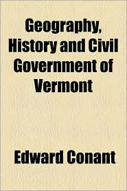Geography, History And Civil Government Of Vermont - Edward Conant