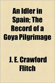 An Idler In Spain; The Record Of A Goya Pilgrimage - J. E. Crawford Flitch
