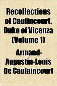 Recollections Of Caulincourt, Duke Of Vicenza (Volume 1) - Armand-Augustin-Louis De Caulaincourt