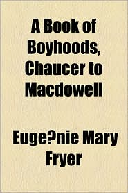 A Book Of Boyhoods, Chaucer To Macdowell - Euge Nie Mary Fryer