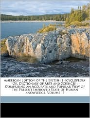 American Edition of the British Encyclopedia: Or, Dictionary of Arts and Sciences; Comprising an Accurate and Popular View of the Present Improved State of Human Knowledge, Volume 11 - William Nicholson