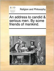 An address to candid & serious men. By some friends of mankind. - See Notes Multiple Contributors