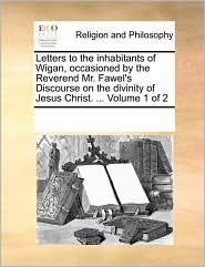 Letters to the inhabitants of Wigan, occasioned by the Reverend Mr. Fawel's Discourse on the divinity of Jesus Christ. ... Volume 1 of 2 - See Notes Multiple Contributors