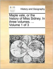 Maple vale, or the history of Miss Sidney. In three volumes. . Volume 1 of 3 - See Notes Multiple Contributors