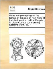 Votes and proceedings of the Senate of the state of New-York, at their first session, held at Kingston, in Ulster County, commencing September 9th, 1777. - See Notes Multiple Contributors