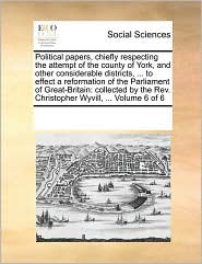 Political papers, chiefly respecting the attempt of the county of York, and other considerable districts, ... to effect a reformation of the Parliament of Great-Britain: collected by the Rev. Christopher Wyvill, ... Volume 6 of 6 - See Notes Multiple Contributors