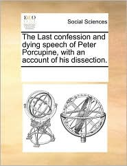 The Last Confession And Dying Speech Of Peter Porcupine, With An Account Of His Dissection. - See Notes Multiple Contributors