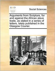 Arguments From Scripture, For And Against The African Slave Trade, As Stated In A Series Of Letters, Lately Published In The Glasgow Courier. - See Notes Multiple Contributors