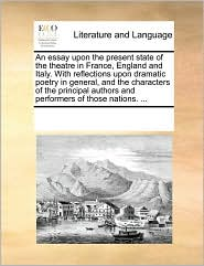 An essay upon the present state of the theatre in France, England and Italy. With reflections upon dramatic poetry in general, and the characters of the principal authors and performers of those nations. . - See Notes Multiple Contributors
