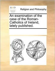 An examination of the case of the Roman-Catholics of Ireland, lately published. - See Notes Multiple Contributors