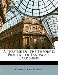 A Treatise On the Theory & Practice of Landscape Gardening - Andrew Jackson Downing