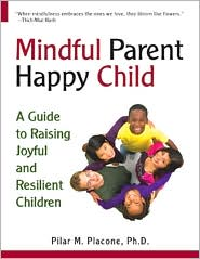 Mindful Parent Happy Child: A Guide to Raising Joyful and Resilient Children - Pilar Placone