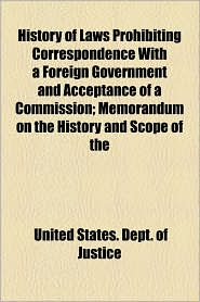 History of Laws Prohibiting Correspondence with a Foreign Government and Acceptance of a Commission; Memorandum on the History and Scope of the - United States Dept of Justice