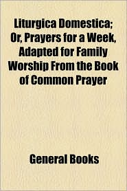 Liturgica Domestica; Or, Prayers for a Week, Adapted for Family Worship from the Book of Common Prayer - Created by General Books