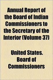 Annual Report of the Board of Indian Commissioners to the Secretary of the Interior (Volume 37) - United States Board of Commissioners
