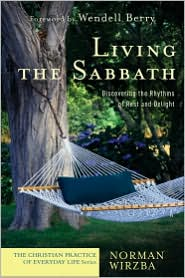 Living the Sabbath (The Christian Practice of Everyday Life): Discovering the Rhythms of Rest and Delight - Norman Wirzba, Foreword by Wendell Berry