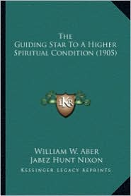 The Guiding Star to a Higher Spiritual Condition (1905) - William W. Aber, Jabez Hunt Nixon