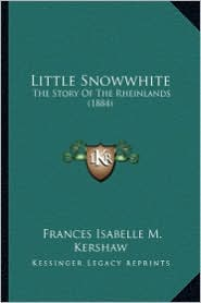 Little Snowwhite: The Story of the Rheinlands (1884) - Frances Isabelle M. Kershaw