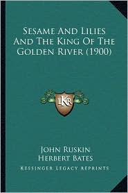 Sesame and Lilies and the King of the Golden River (1900) - John Ruskin, Herbert Bates (Editor)
