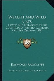 Wealth and Wild Cats: Travels and Researches in the Goldfields of Western Australia and New Zealand (1898) - Raymond Radclyffe