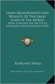 Horn Measurements And Weights Of The Great Game Of The World: Being A Record For The Use Of Sportsmen And Naturalists (1892) - Rowland Ward