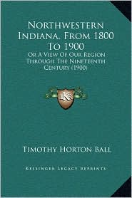 Northwestern Indiana, From 1800 To 1900: Or A View Of Our Region Through The Nineteenth Century (1900) - Timothy Horton Ball