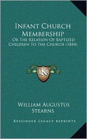 Infant Church Membership: Or The Relation Of Baptized Children To The Church (1844) - William Augustus Stearns