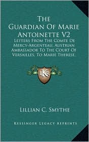 The Guardian Of Marie Antoinette V2: Letters From The Comte De Mercy-Argenteau, Austrian Ambassador To The Court Of Versailles, To Marie Therese, Empress Of Austria, 1770-1780 (1902) - Lillian C. Smythe