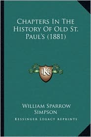 Chapters In The History Of Old St. Paul's (1881) - William Sparrow Simpson