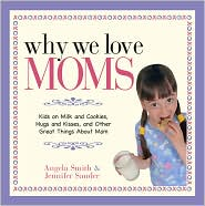 Why We Love Moms: Kids on Milk and Cookies, Hugs and Kisses, and Other Great Things About Mom - Angela Smith