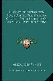 History Of Broughton Place United Presbyterian Church, With Sketches Of Its Missionary Operations - Alexander White